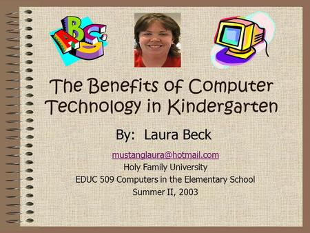 The Benefits of Computer Technology in Kindergarten By: Laura Beck Holy Family University EDUC 509 Computers in the Elementary.