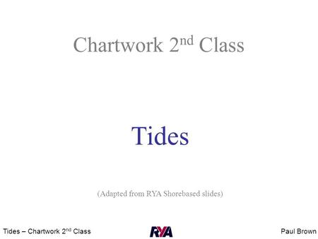 Paul BrownTides – Chartwork 2 nd Class Chartwork 2 nd Class Tides (Adapted from RYA Shorebased slides)