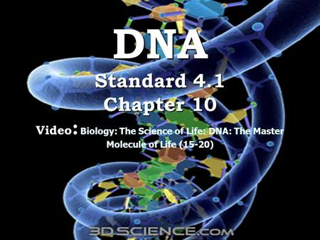 DNA Standard 4.1 Chapter 10 Video : DNA Standard 4.1 Chapter 10 Video : Biology: The Science of Life: DNA: The Master Molecule of Life (15-20)