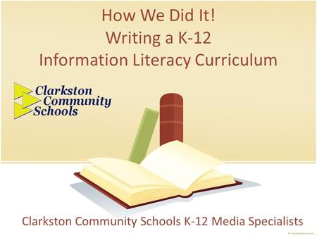 How We Did It! Writing a K-12 Information Literacy Curriculum Clarkston Community Schools K-12 Media Specialists.