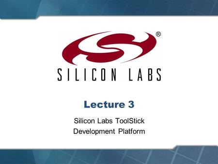 Lecture 3 Silicon Labs ToolStick Development Platform.
