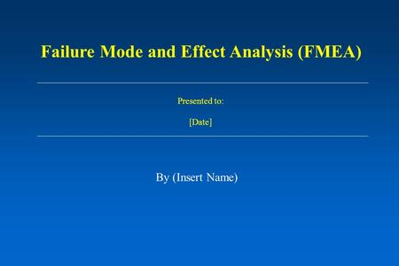 Presented to: [Date] By (Insert Name) Failure Mode and Effect Analysis (FMEA)