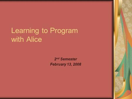 Learning to Program with Alice 2 nd Semester February 13, 2008.