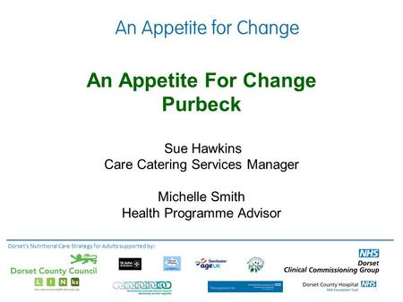 An Appetite For Change Purbeck Sue Hawkins Care Catering Services Manager Michelle Smith Health Programme Advisor Dorset's Nutritional Care Strategy for.