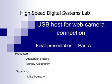 USB host for web camera connection Final presentation – Part A Presenters: Alexander Shapiro Sergey Alexandrov Supervisor: Mike Sumszyk High Speed Digital.