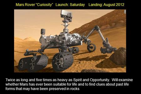 "Mars Rover ""Curiosity"" Launch: Saturday Landing: August 2012 Twice as long and five times as heavy as Spirit and Opportunity. Will examine whether Mars."