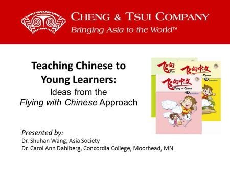 Teaching Chinese to Young Learners: Ideas from the Flying with Chinese Approach Presented by: Dr. Shuhan Wang, Asia Society Dr. Carol Ann Dahlberg, Concordia.