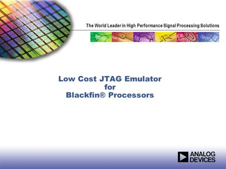 The World Leader in High Performance Signal Processing Solutions Low Cost JTAG Emulator for Blackfin® Processors.