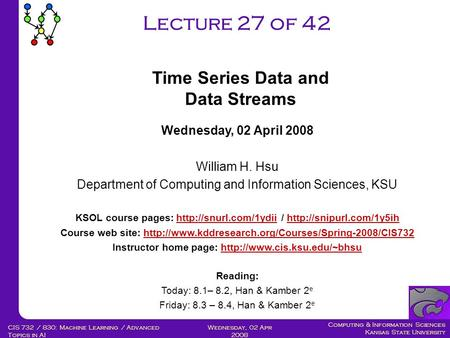 Computing & Information Sciences Kansas State University Wednesday, 02 Apr 2008 CIS 732 / 830: Machine Learning / Advanced <strong>Topics</strong> in AI Lecture 27 of 42.