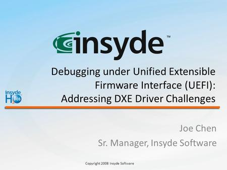 Copyright 2008 Insyde Software Debugging under Unified Extensible Firmware Interface (UEFI): Addressing DXE Driver Challenges Joe Chen Sr. Manager, Insyde.