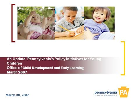 An Update: Pennsylvania's Policy Initiatives for Young Children Office of Child Development and Early Learning March 2007 March 30, 2007.