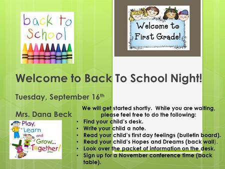 Welcome to Back To School Night! Tuesday, September 16 th Mrs. Dana Beck We will get started shortly. While you are waiting, please feel free to do the.