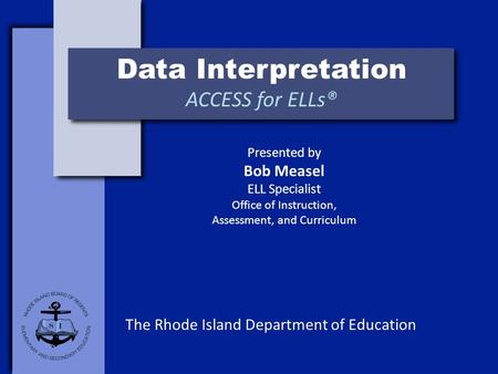 Data Interpretation ACCESS for ELLs® The Rhode Island Department of Education Presented by Bob Measel ELL Specialist Office of Instruction, Assessment,