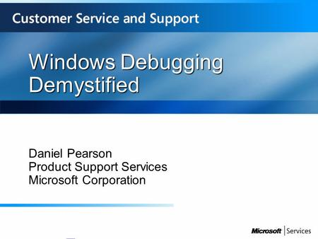 Windows Debugging Demystified Daniel Pearson Product Support Services Microsoft Corporation.
