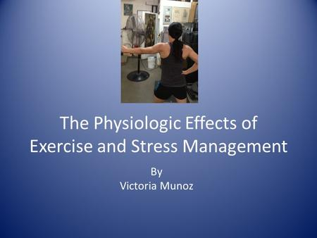 The Physiologic Effects of Exercise and Stress Management By Victoria Munoz.
