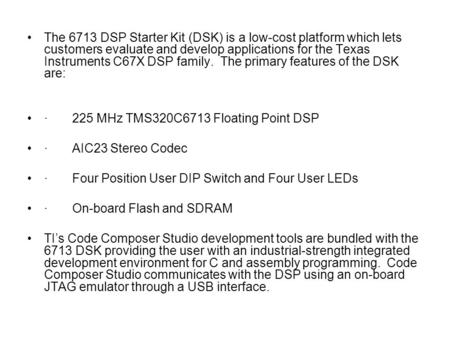 The 6713 DSP Starter Kit (DSK) is a low-cost platform which lets customers evaluate and develop applications for the Texas Instruments C67X DSP family.
