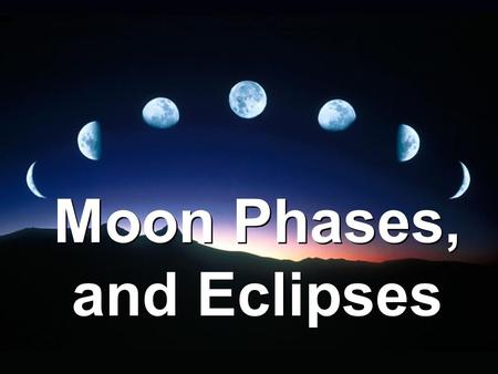 Moon Phases, and Eclipses. Motions of the Moon –Moon revolves around the Earth and rotates on its axis. Takes 27.3 days to revolve around Earth. Rotates.