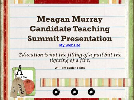 Meagan Murray Candidate Teaching Summit Presentation My website Education is not the filling of a pail but the lighting of a fire. William Butler Yeats.