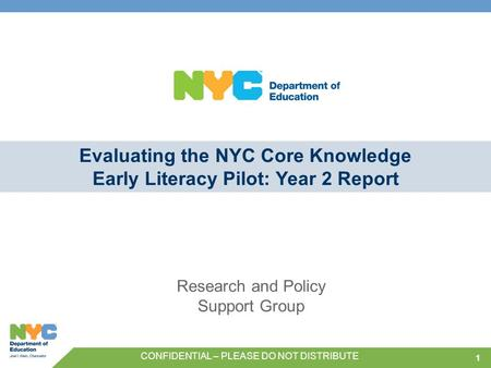 11 Evaluating the NYC Core Knowledge Early Literacy Pilot: Year 2 Report Research and Policy Support Group CONFIDENTIAL – PLEASE DO NOT DISTRIBUTE.