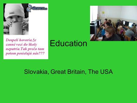 Education Slovakia, Great Britain, The USA. 1. Slovak educational system Pre-school education: creches, nursery schools (age 2-3ys ) kindergartens (age.