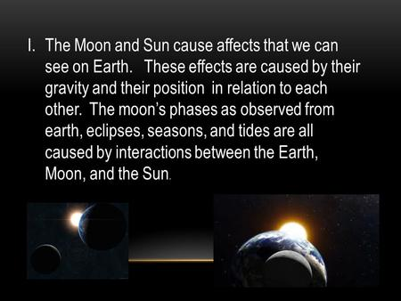 I.The Moon and Sun cause affects that we can see on Earth. These effects are caused by their gravity and their position in relation to each other. The.