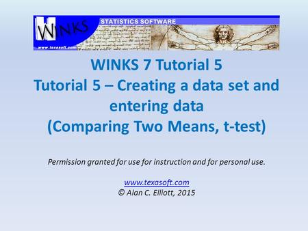 WINKS 7 Tutorial 5 Tutorial 5 – Creating a data set and entering data (Comparing Two Means, t-test) Permission granted for use for instruction and for.