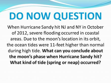 DO NOW QUESTION When Hurricane Sandy hit NJ and NY in October of 2012, severe flooding occurred in coastal areas. Due to the moon's location in its orbit,