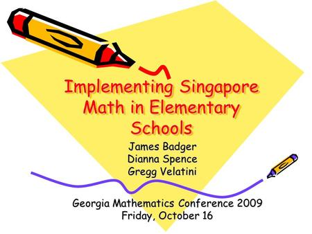 Implementing Singapore Math in Elementary Schools James Badger Dianna Spence Gregg Velatini Georgia Mathematics Conference 2009 Friday, October 16.