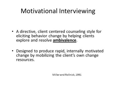 Motivational Interviewing A directive, client centered counseling style for eliciting behavior change by helping clients explore and resolve ambivalence.
