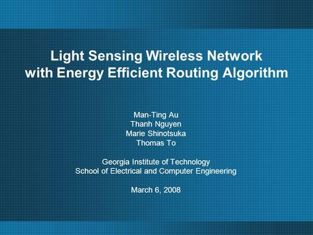 Light Sensing Wireless Network with Energy Efficient Routing Algorithm Man-Ting Au Thanh Nguyen Marie Shinotsuka Thomas To Georgia Institute of Technology.