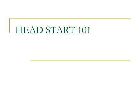 HEAD START 101. Guam Head Start Program Head Start History 1965 – The birth of Head Start Head Start is now middle aged!! 44 Years old. Part of the War.