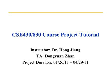 CSE430/830 Course Project Tutorial Instructor: Dr. Hong Jiang TA: Dongyuan Zhan Project Duration: 01/26/11 – 04/29/11.