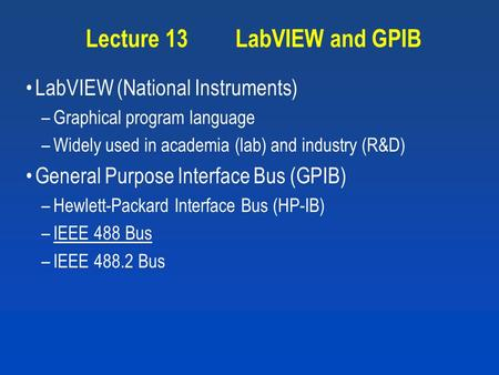 Lecture 13LabVIEW and GPIB LabVIEW (National Instruments) –Graphical program language –Widely used in academia (lab) and industry (R&D) General Purpose.
