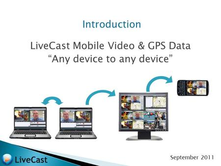 "Introduction LiveCast Mobile Video & GPS Data ""Any device to any device"" September 2011."