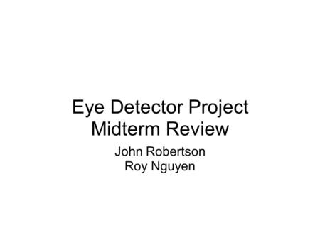 Eye Detector Project Midterm Review John Robertson Roy Nguyen.