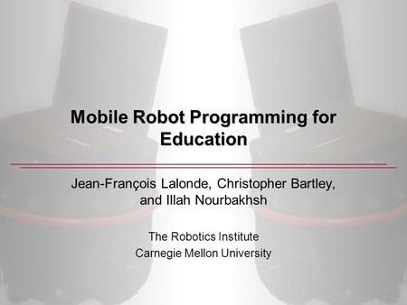 Mobile Robot Programming for Education Jean-François Lalonde, Christopher Bartley, and Illah Nourbakhsh The Robotics Institute Carnegie Mellon University.
