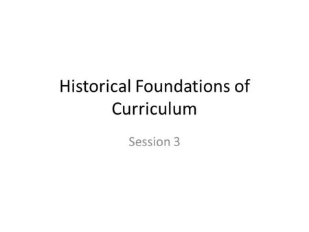 Historical Foundations of Curriculum Session 3. What is your Personal Philosophy.