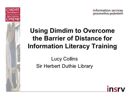 Using Dimdim to Overcome the Barrier of Distance for Information Literacy Training Lucy Collins Sir Herbert Duthie Library.