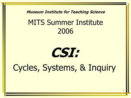 1 Museum Institute for Teaching Science MITS Summer Institute 2006 CSI: Cycles, Systems, & Inquiry.