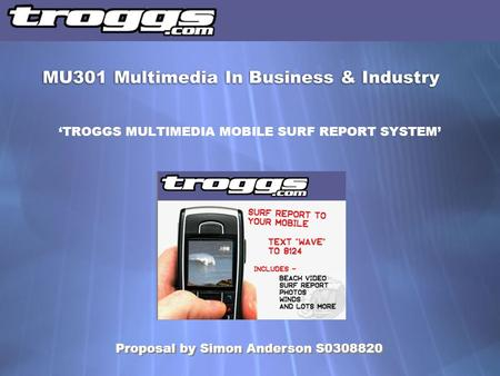 'TROGGS MULTIMEDIA MOBILE SURF REPORT SYSTEM' MU301 Multimedia In Business & Industry Proposal by Simon Anderson S0308820.