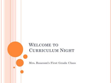 W ELCOME TO C URRICULUM N IGHT Mrs. Baucom's First Grade Class.