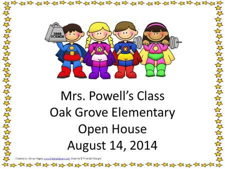 Mrs. Powell's Class Oak Grove Elementary Open House August 14, 2014 Created by: Ashley Magee, www.firstgradebrain.com Graphics © ThistleGirlDesignswww.firstgradebrain.com.