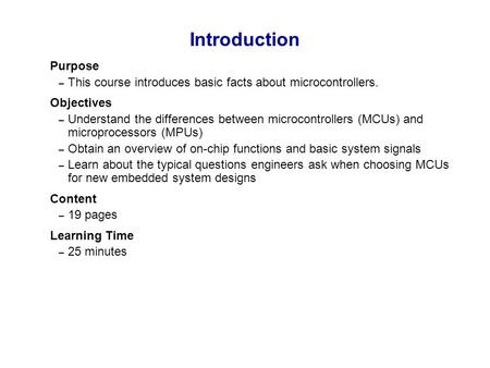 Introduction Purpose This course introduces basic facts about microcontrollers. Objectives Understand the differences between microcontrollers (MCUs) and.