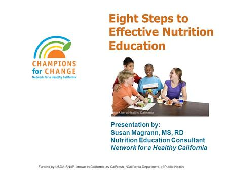 Eight Steps to Effective Nutrition Education Presentation by: Susan Magrann, MS, RD Nutrition Education Consultant Network for a Healthy California Funded.