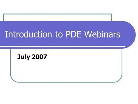 Introduction to PDE Webinars July 2007. Prepare for Your First Webinar Note: You may need help from technical support and/or your network guru. 1. Connect.