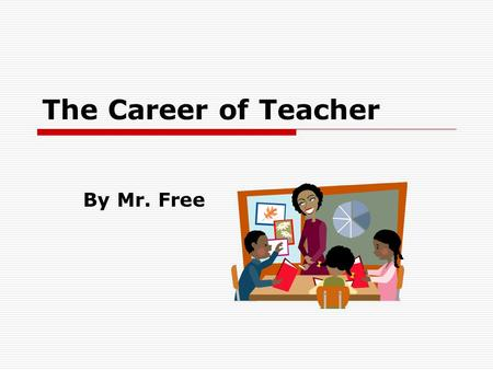 The Career of Teacher By Mr. Free. Introduction  I chose the career of teacher because I love children and I love learning.  The career of teaching.