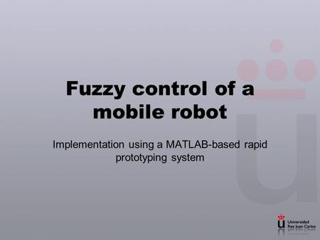 Fuzzy control of a mobile robot Implementation using a MATLAB-based rapid prototyping system.