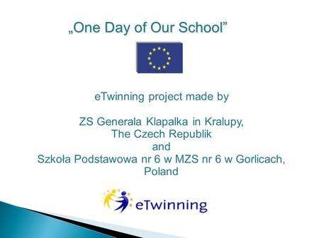 "ETwinning project made by ZS Generala Klapalka in Kralupy, The Czech Republik and Szkoła Podstawowa nr 6 w MZS nr 6 w Gorlicach, Poland ""One Day of Our."