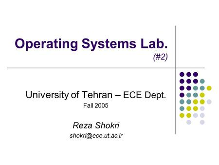 Operating Systems Lab. (#2) University of Tehran – ECE Dept. Fall 2005 Reza Shokri