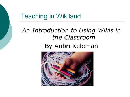 Teaching in Wikiland An Introduction to Using Wikis in the Classroom By Aubri Keleman.